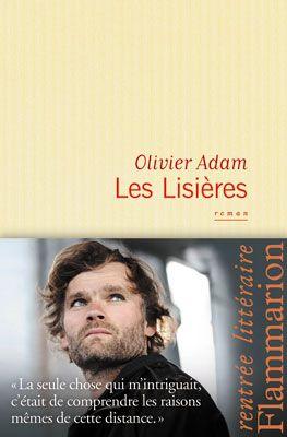 """""""Les Lisières"""" d'Olivier Adam Une écriture nerveuse qui nous plonge dans l'univers d'un écrivain et de son enfance. Un regard acéré sur nous tous qui vivons dans ces lisières habituellement silencieuses."""