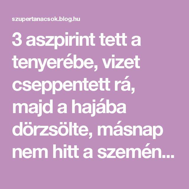 3 aszpirint tett a tenyerébe, vizet cseppentett rá, majd a hajába dörzsölte, másnap nem hitt a szemének! - Segithetek.blog.hu