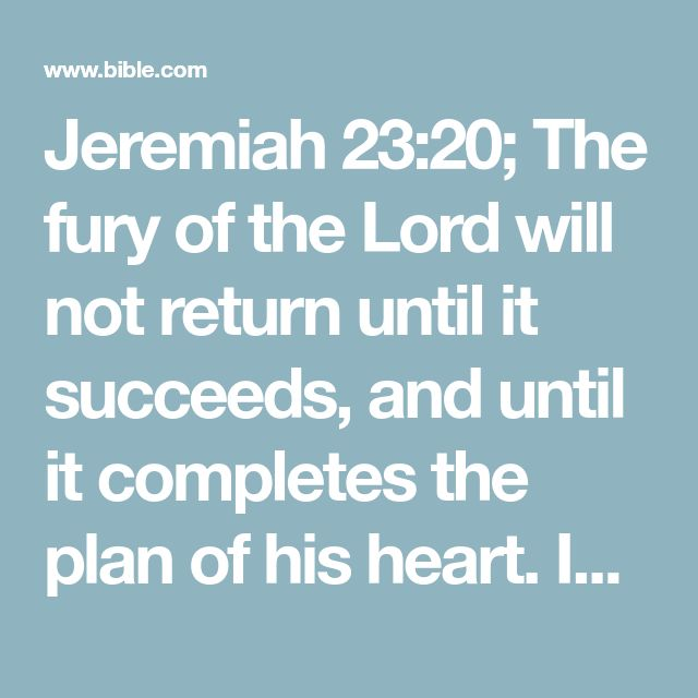 Jeremiah 23:20; The fury of the Lord will not return until it succeeds, and until it completes the plan of his heart. In the last days, you will understand this counsel.
