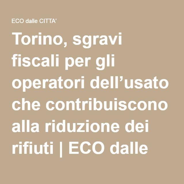 Torino, sgravi fiscali per gli operatori dell'usato che contribuiscono alla riduzione dei rifiuti   ECO dalle CITTA'   Notiziario per l'ambiente urbano