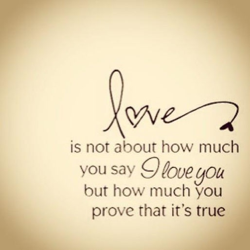 Love is not about how much you say I love you, but how much you prove it's true.