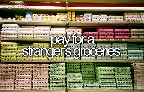 #312-Pay for a strangers groceries. Because it's nice and you never know how much it'll help. :)