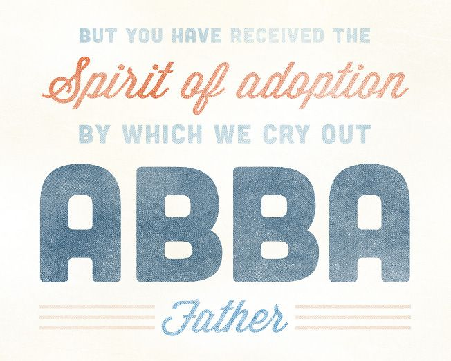 But you have received the Spirit of adoption by which we cry out Abba Father ~ Romans 8:15