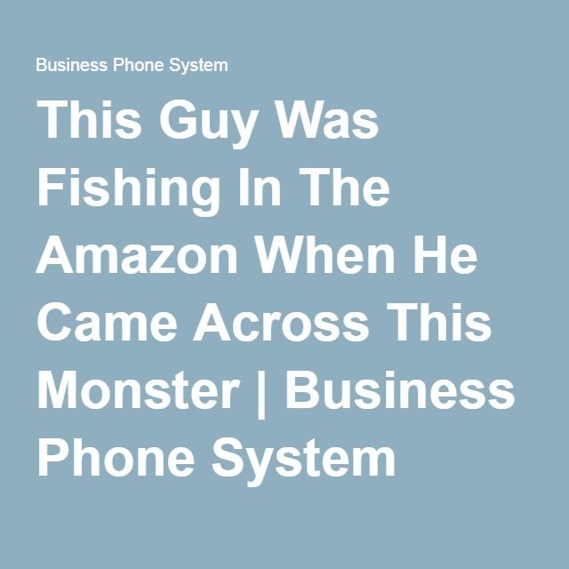 This Guy Was Fishing In The Amazon When He Came Across This Monster | Business Phone System