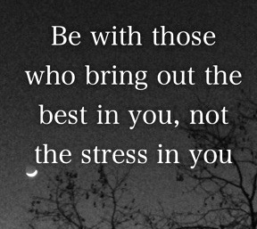 Be with those who bring out the best in you, not the stress in you!  #stressmanagement