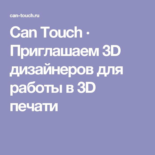 Can Touch · Приглашаем 3D дизайнеров для работы в 3D печати