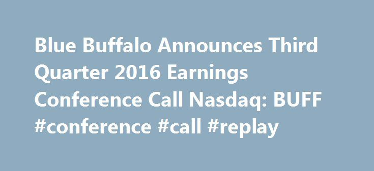 Blue Buffalo Announces Third Quarter 2016 Earnings Conference Call Nasdaq: BUFF #conference #call #replay http://earnings.remmont.com/blue-buffalo-announces-third-quarter-2016-earnings-conference-call-nasdaq-buff-conference-call-replay-3/  #conference call replay # Blue Buffalo Announces Third Quarter 2016 Earnings Conference Call October 19, 2016 14:14 ET | Source: Blue Buffalo Pet Products, Inc. WILTON, Conn. Oct. 19, 2016 (GLOBE NEWSWIRE) — Wilton based Blue Buffalo Pet Products Inc…