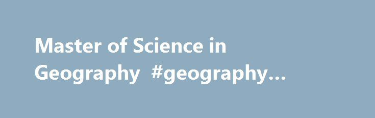 Master of Science in Geography #geography #degrees #online http://interior.nef2.com/master-of-science-in-geography-geography-degrees-online/  # Master of Science in Geography Gaining a sense of place The Department of Geography at the University of Nevada, Reno emphasizes human-environment interactions. Our curriculum and research specialize in the study of desert and mountain landscapes and people in arid and mountainous environments. The Department of Geography offers a graduate program…