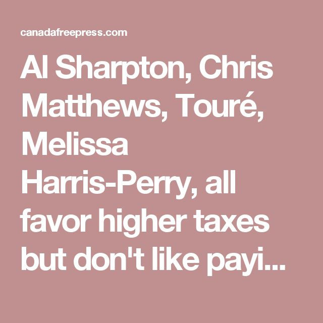 Al Sharpton, Chris Matthews, Touré, Melissa Harris-Perry, all favor higher taxes but don't like paying their own Lefty tax cheats abound at MSNBC