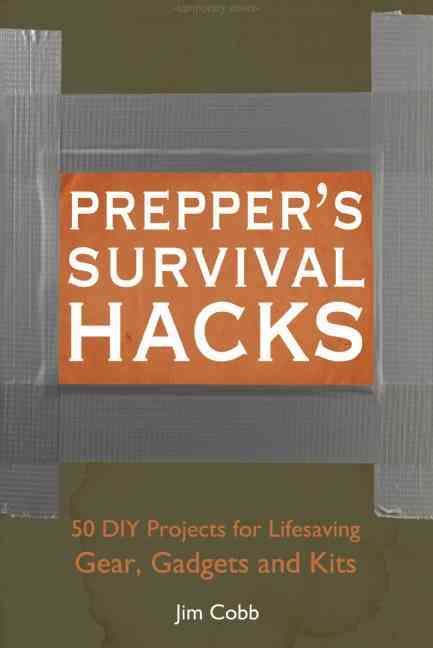 Prepper's Survival Hacks: 50 DIY Projects for Lifesaving Gear, Gadgets and Kits…