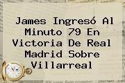 http://tecnoautos.com/wp-content/uploads/imagenes/tendencias/thumbs/james-ingreso-al-minuto-79-en-victoria-de-real-madrid-sobre-villarreal.jpg Real Madrid vs Villarreal. James ingresó al minuto 79 en victoria de Real Madrid sobre Villarreal, Enlaces, Imágenes, Videos y Tweets - http://tecnoautos.com/actualidad/real-madrid-vs-villarreal-james-ingreso-al-minuto-79-en-victoria-de-real-madrid-sobre-villarreal/
