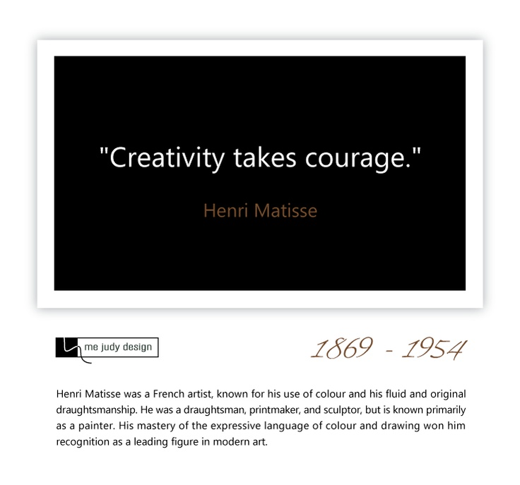 """It certainly does!   """"Creativity takes courage."""" -Henri Matisse 1869 - 1954    mejudydesign.com"""
