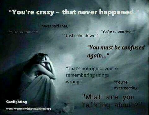 Gaslighting.   How i am going to convince you that you are mentally insane by discounting you,  bullying you,  coercion and flat out lies.   I will deny having said anything the way you think - this is all your fault because you're insane.  Hear enough of that crap and it's no wonder so  many end up with c-ptsd like me.  :(