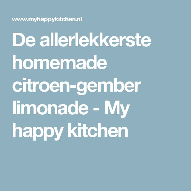 De allerlekkerste homemade citroen-gember limonade - My happy kitchen