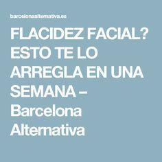 FLACIDEZ FACIAL? ESTO TE LO ARREGLA EN UNA SEMANA – Barcelona Alternativa