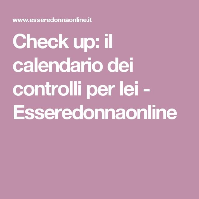 Check up: il calendario dei controlli per lei - Esseredonnaonline