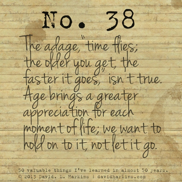 """The adage,""""time flies; the older you get, the faster it goes,"""" isn't true. Age brings a greater appreciation for each moment of life; we want to hold on to it, not let it go."""