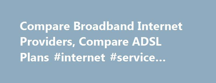 Compare Broadband Internet Providers, Compare ADSL Plans #internet #service #providers http://broadband.remmont.com/compare-broadband-internet-providers-compare-adsl-plans-internet-service-providers/  #unlimited broadband deals # Compare Broadband Internet Plans Australian broadband providers have so far maintained to provide competitive broadband products and services as more and more consumers realise the benefits of having fast and reliable broadband plans. Broadband.com.au will help you…