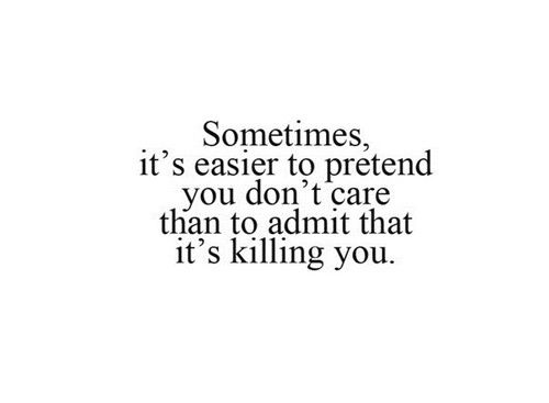 Sometimes it's easier to pretend you don't care than to admit that it's killing you.