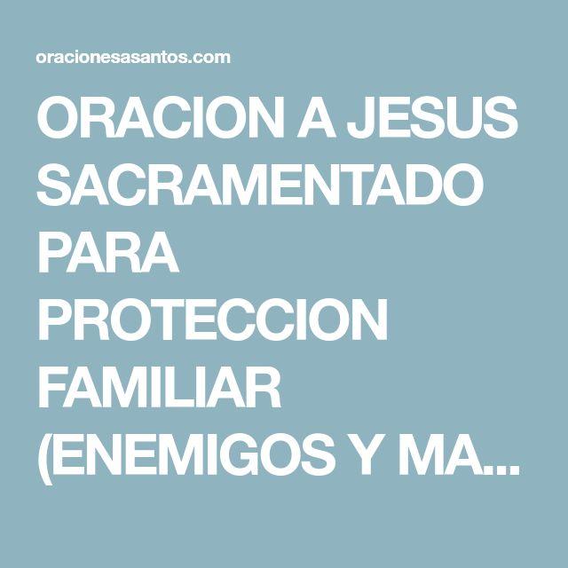 ORACION A JESUS SACRAMENTADO PARA PROTECCION FAMILIAR (ENEMIGOS Y MALES)
