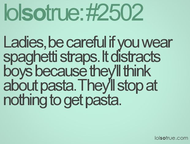 Ladies, be careful if you wear spaghetti straps. It distracts boys because they'll think about pasta. They'll stop at nothing to get pasta.