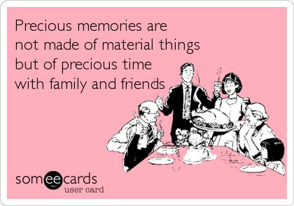 Precious memories are not made of material things but of precious time with family and friends.