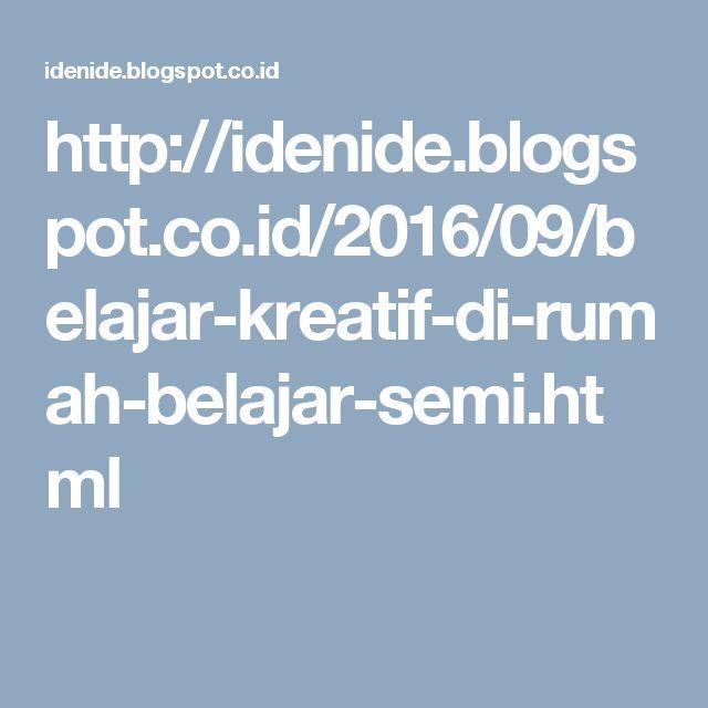 http://idenide.blogspot.co.id/2016/09/belajar-kreatif-di-rumah-belajar-semi.html