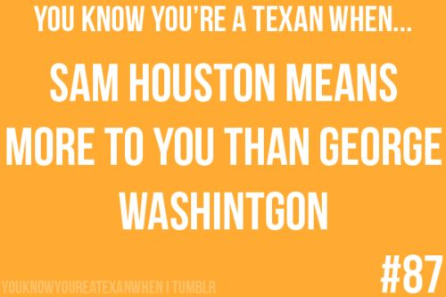 There is so much truth in this.  You know you're a Texan when...  Sam Houston means more to you than George Washington