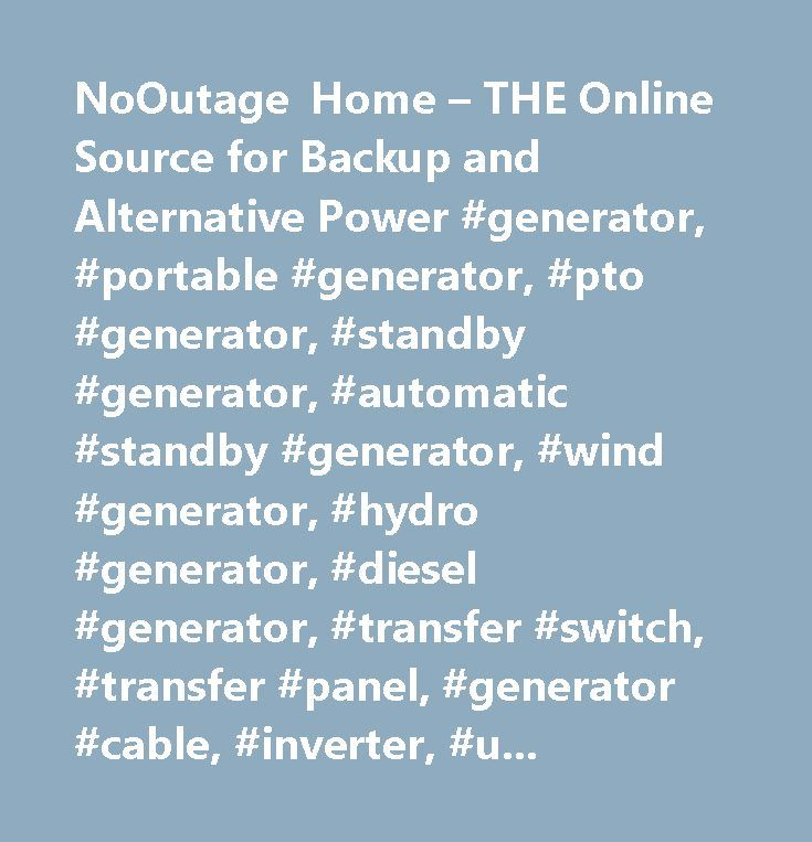 NoOutage Home – THE Online Source for Backup and Alternative Power #generator, #portable #generator, #pto #generator, #standby #generator, #automatic #standby #generator, #wind #generator, #hydro #generator, #diesel #generator, #transfer #switch, #transfer #panel, #generator #cable, #inverter, #ups, #ups #system, #distribution #panel, #surge #arrester, #lightning #arrester, #surge #arrestor, #lightning #arrestor, #surge #suppressor, #eaton #cutler-hammer, #gen #tran, #gen-tran, #gen/tran…