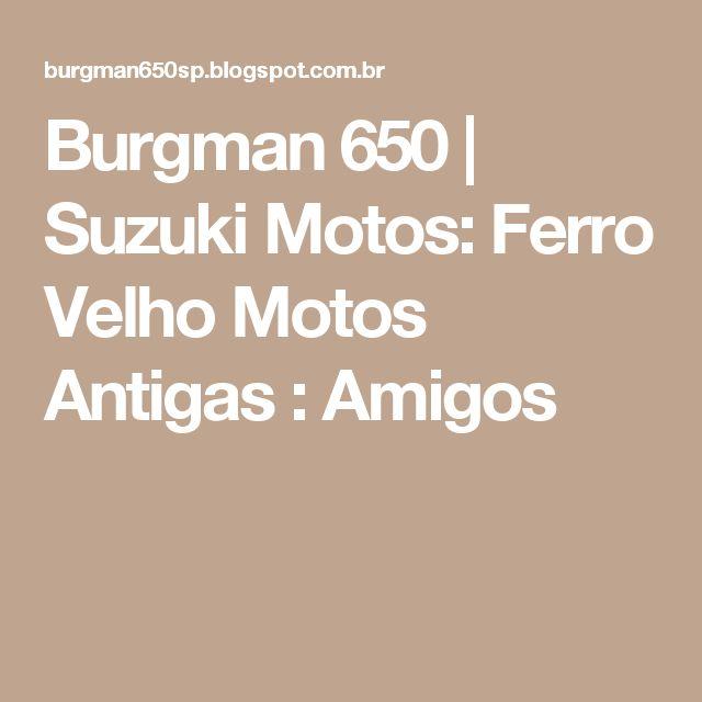 Burgman 650 | Suzuki Motos: Ferro Velho Motos Antigas : Amigos