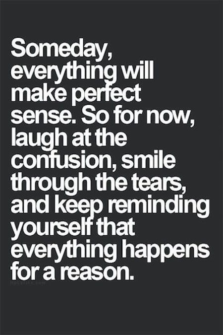 Someday, everything will make perfect sense. so for now, laugh at the confusion, smile through the tears, and keep reminding yourself that everything happens for a reason.