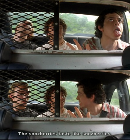 "Super Troopers. ""The snozzberries taste like snozzberries!"""