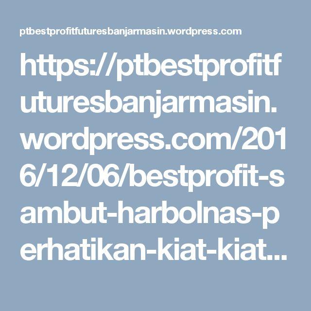 https://ptbestprofitfuturesbanjarmasin.wordpress.com/2016/12/06/bestprofit-sambut-harbolnas-perhatikan-kiat-kiat-berikut/