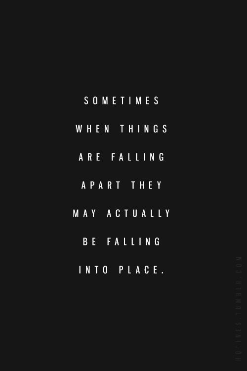 """""""Sometimes when things are falling apart they may actually be falling into place.""""  Hopefully !"""