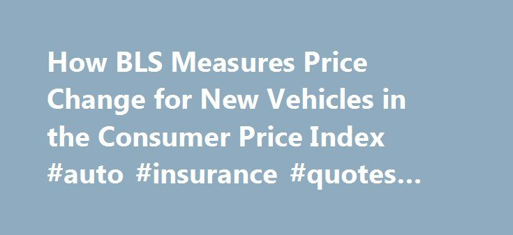 How BLS Measures Price Change for New Vehicles in the Consumer Price Index #auto #insurance #quotes #online http://france.remmont.com/how-bls-measures-price-change-for-new-vehicles-in-the-consumer-price-index-auto-insurance-quotes-online/  #used auto prices # How BLS Measures Price Change for New Vehicles in the Consumer Price Index The New Vehicle index, a component of the private transportation index, is included in the transportation group of the Consumer Price Index (CPI). Together with…