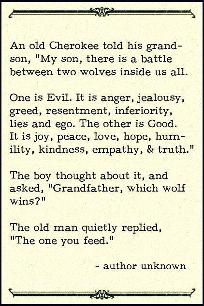 "An old Cherokee told his grandson, ""My son, there is a battle between two wolves inside us all. One is Evil. It is anger, jealousy, greed, resentment, inferiority, lies and ego. The other is Good. It is joy, peace, love, hope, humility, kindness, empathy, & truth."" The boy thought about it, and asked, ""Grandfather, which wolf wins?"" The old man quietly replied, ""The one you feed."""