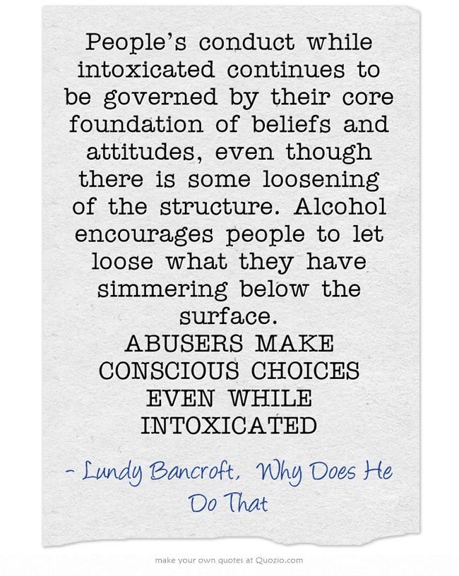 People's conduct while intoxicated continues to be governed by their core foundation of beliefs and attitudes, even though there is some loosening of the structure. Alcohol encourages people to let loose what they have simmering below the surface. ABUSERS MAKE CONSCIOUS CHOICES EVEN WHILE INTOXICATED