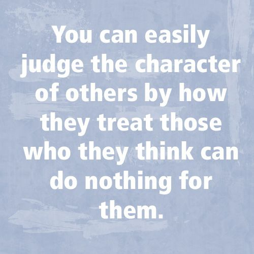 You Can Easily Judge The Character Of Others By How They Treat Those Who  They Think