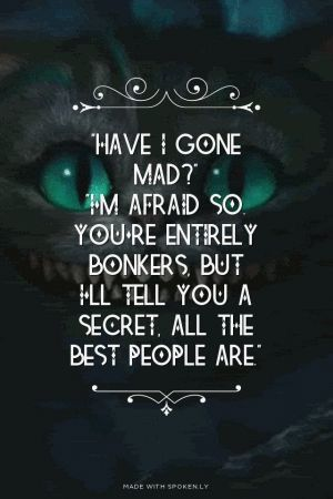 Have I gone mad? I'm afraid so you're entirely bonkers but I tell you a secret: All the best people are.