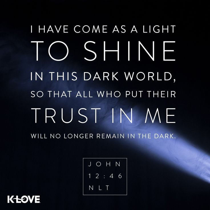 K-LOVE's Verse of the Day. I have come as a light to shine in this dark world, so that all who put their trust in me will no longer remain in the dark. John 12:46 NLT