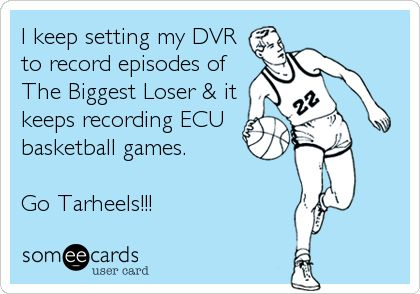 I keep setting my DVR to record episodes of The Biggest Loser & it keeps recording ECU basketball games. Go Tarheels!!!