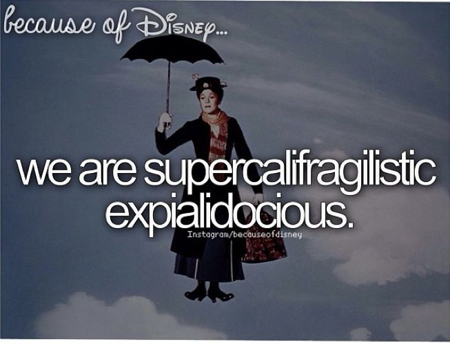 """Because of Disney, we are supercalifragilisticexpialidocious. (""""Mary Poppins"""")"""