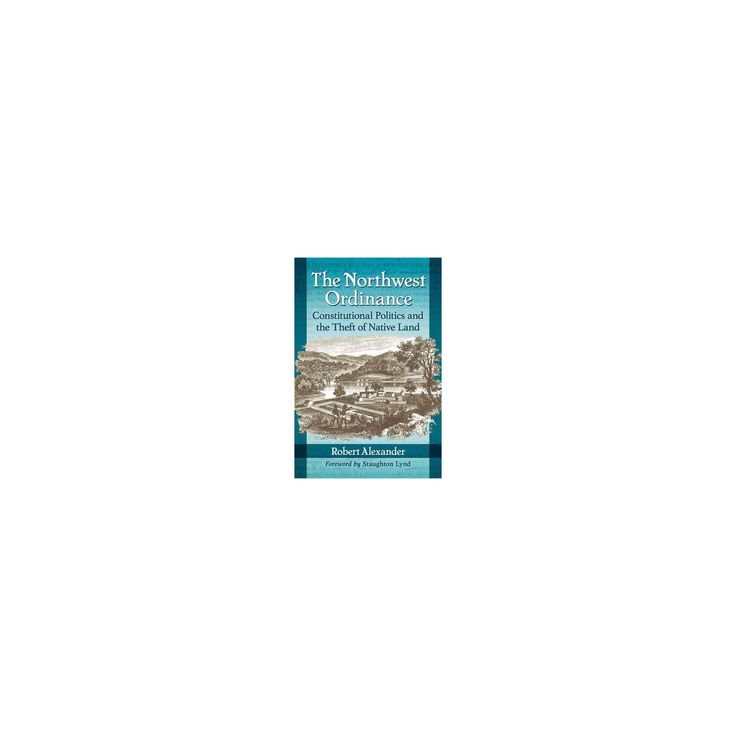 Northwest Ordinance : Constitutional Politics and the Theft of Native Land (Paperback) (Robert