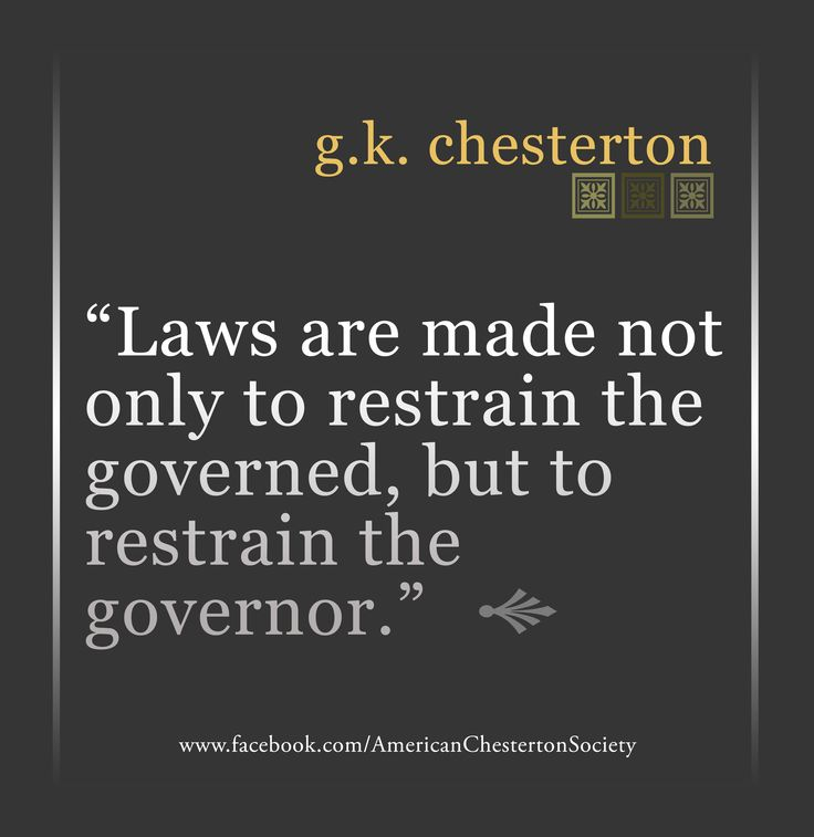 Laws are made not only to restrain the governed, but to restrain the governor. Gilbert K Chesterton