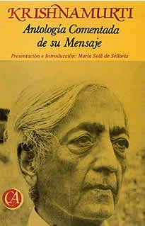 """Antología comentada de su mensaje de Krishnamurti editado por Costa-Amic. El mensaje hondo y radical, contiene negaciones contundentes hacia lo que se podría calificar como el tesoro espiritual de la Humanidad y que hasta el momento nos ha regido. Sin embargo, nada de lo que sustenta Krishnamurti mengua , en verdad, el valor de las joyas que brillaron en el pasado y a la Humanidad iluminaron. Krishnamurti dice …"""" Se requiere una Revolución fundamental, radical..."""