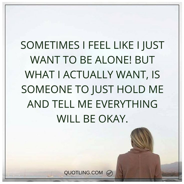 alone quotes Sometimes I feel like I just want to be alone! But what I actually want, is someone to just hold me and tell me everything will be okay.