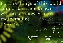 For the things of this world cannot be made known without a knowledge of mathematics. ~ Roger Bacon