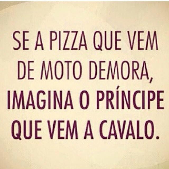 se a pizza que vem de moto demora, imagina o príncipe que vem a cavalo