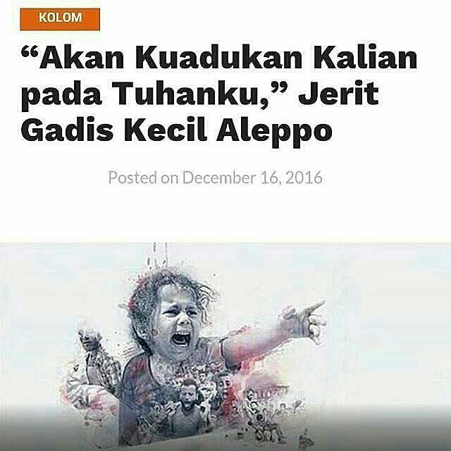 AKAN kuadukan kalian kepada Tuhanku! jerit seorang gadis kecil Aleppo. . Ia tak tahu mengapa tiba-tiba ayahnya diserang hingga bersimbah darah hingga meninggal. Ia tak paham mengapa ibunya tiba-tiba diperkosa dan dibunuh. Ia juga tak mengerti mengapa tiba-tiba rumahnya dihancurkan hingga tak berbentuk. . Ia tak mengerti mengapa sepanjang jalan yang dilalui penuh dengan gelimpangan mayat. Ia juga tak mengerti mengapa taman bermain tiba-tiba berubah menjadi gosong. Sekolahannya tinggal…
