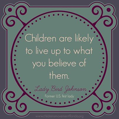 """""""Children are likely to live up to what you believe of them."""" – Lady Bird Johnson"""